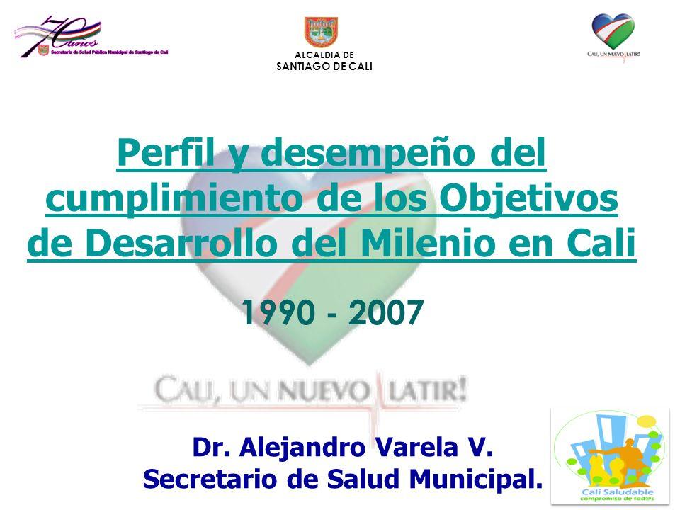 ALCALDIA DE SANTIAGO DE CALI Perfil y desempeño del cumplimiento de los Objetivos de Desarrollo del Milenio en Cali 1990 - 2007 Dr. Alejandro Varela V