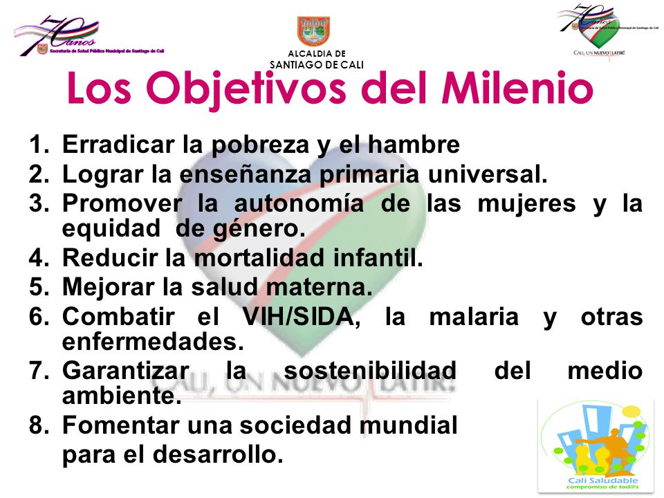 ALCALDIA DE SANTIAGO DE CALI Los Objetivos del Milenio 1.Erradicar la pobreza y el hambre 2.Lograr la enseñanza primaria universal. 3.Promover la auto