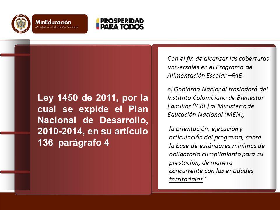 Ley 1450 de 2011, por la cual se expide el Plan Nacional de Desarrollo, 2010-2014, en su artículo 136 parágrafo 4 Con el fin de alcanzar las coberturas universales en el Programa de Alimentación Escolar –PAE- el Gobierno Nacional trasladará del Instituto Colombiano de Bienestar Familiar (ICBF) al Ministerio de Educación Nacional (MEN), la orientación, ejecución y articulación del programa, sobre la base de estándares mínimos de obligatorio cumplimiento para su prestación, de manera concurrente con las entidades territoriales