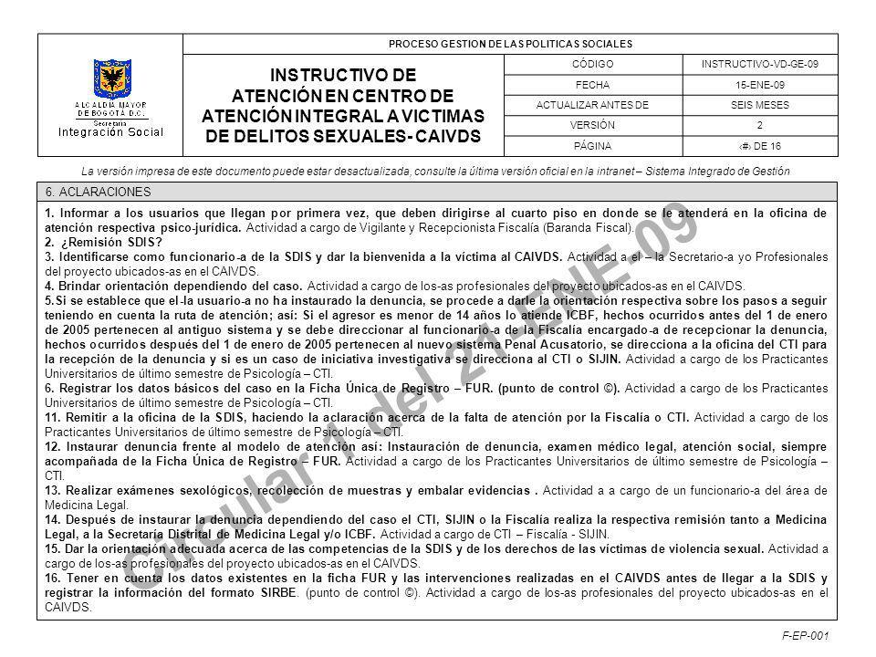 PROCESO GESTION DE LAS POLITICAS SOCIALES INSTRUCTIVO DE ATENCIÓN EN CENTRO DE ATENCIÓN INTEGRAL A VICTIMAS DE DELITOS SEXUALES- CAIVDS CÓDIGOINSTRUCTIVO-VD-GE-09 FECHA15-ENE-09 ACTUALIZAR ANTES DESEIS MESES VERSIÓN2 PÁGINA# DE 16 La versión impresa de este documento puede estar desactualizada, consulte la última versión oficial en la intranet – Sistema Integrado de Gestión F-EP-001 Circular 1 del 21-ENE-09 6.