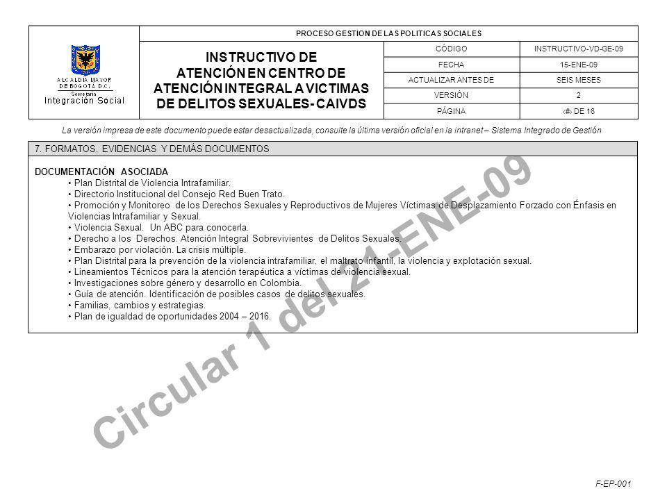 PROCESO GESTION DE LAS POLITICAS SOCIALES INSTRUCTIVO DE ATENCIÓN EN CENTRO DE ATENCIÓN INTEGRAL A VICTIMAS DE DELITOS SEXUALES- CAIVDS CÓDIGOINSTRUCTIVO-VD-GE-09 FECHA15-ENE-09 ACTUALIZAR ANTES DESEIS MESES VERSIÓN2 PÁGINA# DE 16 La versión impresa de este documento puede estar desactualizada, consulte la última versión oficial en la intranet – Sistema Integrado de Gestión F-EP-001 Circular 1 del 21-ENE-09 DOCUMENTACIÓN ASOCIADA Plan Distrital de Violencia Intrafamiliar.