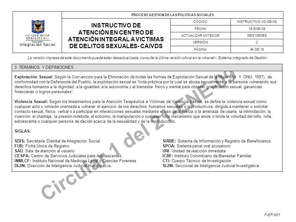 PROCESO GESTION DE LAS POLITICAS SOCIALES INSTRUCTIVO DE ATENCIÓN EN CENTRO DE ATENCIÓN INTEGRAL A VICTIMAS DE DELITOS SEXUALES- CAIVDS CÓDIGOINSTRUCTIVO-VD-GE-09 FECHA15-ENE-09 ACTUALIZAR ANTES DESEIS MESES VERSIÓN2 PÁGINA# DE 16 La versión impresa de este documento puede estar desactualizada, consulte la última versión oficial en la intranet – Sistema Integrado de Gestión F-EP-001 Circular 1 del 21-ENE-09 Explotación Sexual: Según la Convención para la Eliminación de todas las formas de Explotación Sexual de la Mujer (Art.