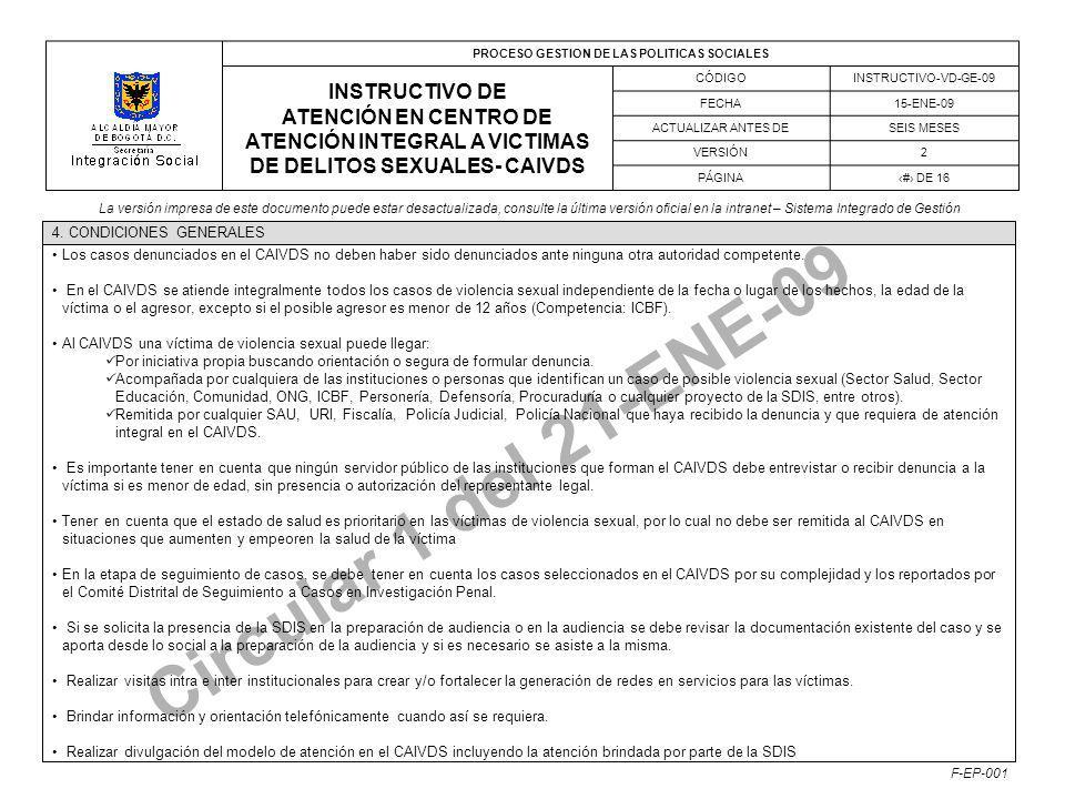 PROCESO GESTION DE LAS POLITICAS SOCIALES INSTRUCTIVO DE ATENCIÓN EN CENTRO DE ATENCIÓN INTEGRAL A VICTIMAS DE DELITOS SEXUALES- CAIVDS CÓDIGOINSTRUCTIVO-VD-GE-09 FECHA15-ENE-09 ACTUALIZAR ANTES DESEIS MESES VERSIÓN2 PÁGINA# DE 16 La versión impresa de este documento puede estar desactualizada, consulte la última versión oficial en la intranet – Sistema Integrado de Gestión F-EP-001 Circular 1 del 21-ENE-09 Los casos denunciados en el CAIVDS no deben haber sido denunciados ante ninguna otra autoridad competente.