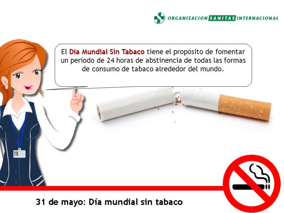 Día Mundial Sin Tabaco El Día Mundial Sin Tabaco tiene el propósito de fomentar un período de 24 horas de abstinencia de todas las formas de consumo d