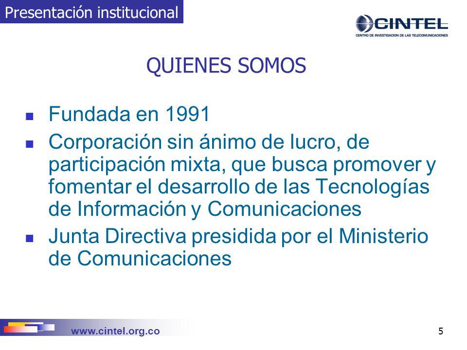 www.cintel.org.co 26 EJEMPLO PROYECTOS FINANCIADOS POR COLCIENCIAS COLCIENCIAS Comunidad Virtual Para El Desarrollo De Aplicaciones Móviles COLCIENCIAS Redes del Conocimiento en Nuevas Tecnologías para la Competitividad en América Latina COLCIENCIAS-Ministerio de Comunicaciones Financiación de proyectos en aplicaciones de las TICs en salud y medicina, educación, trabajo, personas con discapacidad y agricultura COLCIENCIAS Oportunidades de desarrollo de la industria colombiana en electrónica, telecomunicaciones e informática COLCIENCIAS – Ministerio de Comunicaciones Intercambio de Información de Gestión entre Operadoras de Redes y Servicios COLCIENCIAS – Ministerio de Comunicaciones Diseño e Implementación de la Metodología para Operación de los Sistemas de Información Geográfico en la Gestión de la Red de Planta Externa, para las Empresas de Telecomunicaciones de Colombia COLCIENCIAS – Ministerio de Comunicaciones Análisis y Propuesta de Solución a la Interconexión de Redes Inteligentes Colombianas COLCIENCIAS Sistema de Calidad para el sector de las telecomunicaciones (N+C) COLCIENCIASRed de Cooperación Técnica Internacional COLCIENCIAS Programa de Investigación y Desarrollo para el sector de las telecomunicaciones IIDT y apoyo de COLCIENCIAS