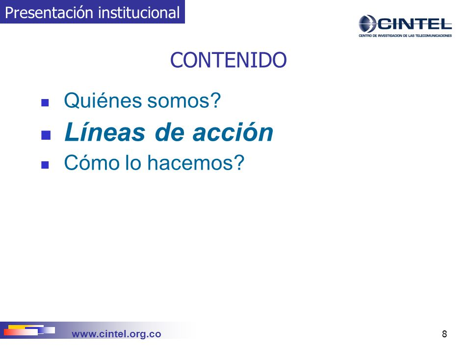 www.cintel.org.co 9 LÍNEAS DE ACCIÓN Investigación, innovación y desarrollo tecnológico (IIDT) Asistencia técnica Capacitación del talento humano Servicios de información Presentación institucional