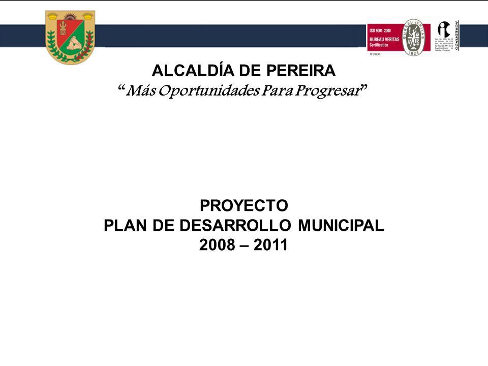 PROYECTO PLAN DE DESARROLLO MUNICIPAL 2008 – 2011 PROYECTO PLAN DE DESARROLLO MUNICIPAL 2008 – 2011 ALCALDÍA DE PEREIRA Más Oportunidades Para Progresar