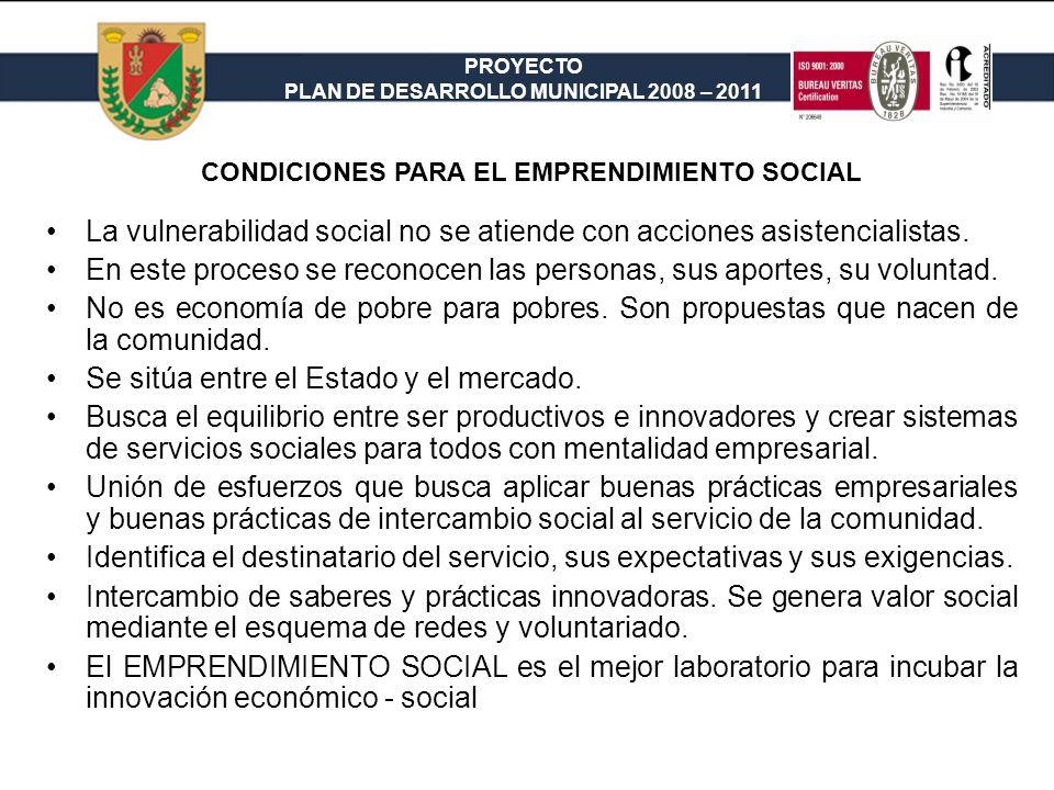 PROYECTO PLAN DE DESARROLLO MUNICIPAL 2008 – 2011 CONDICIONES PARA EL EMPRENDIMIENTO SOCIAL La vulnerabilidad social no se atiende con acciones asistencialistas.