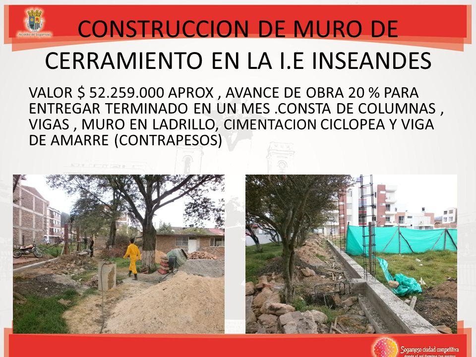 CONSTRUCCION DE MURO DE CERRAMIENTO EN LA I.E INSEANDES VALOR $ 52.259.000 APROX, AVANCE DE OBRA 20 % PARA ENTREGAR TERMINADO EN UN MES.CONSTA DE COLU