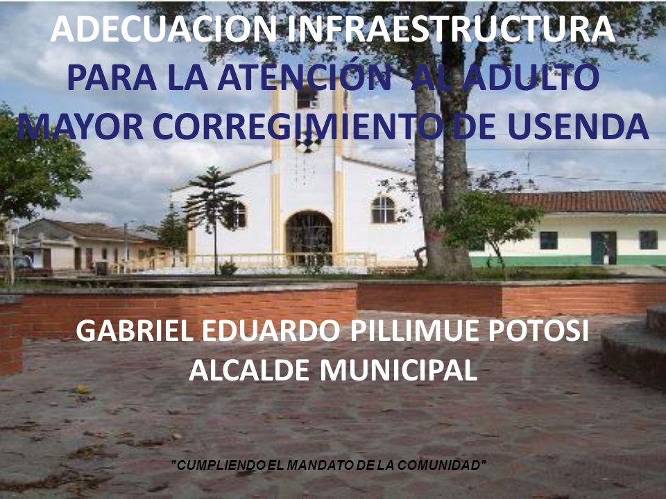 ADECUACION INFRAESTRUCTURA PARA LA ATENCIÓN AL ADULTO MAYOR CORREGIMIENTO DE USENDA GABRIEL EDUARDO PILLIMUE POTOSI ALCALDE MUNICIPAL CUMPLIENDO EL MANDATO DE LA COMUNIDAD