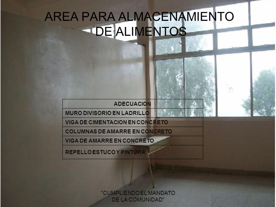 AREA PARA ALMACENAMIENTO DE ALIMENTOS CUMPLIENDO EL MANDATO DE LA COMUNIDAD ADECUACION MURO DIVISORIO EN LADRILLO VIGA DE CIMENTACION EN CONCRETO COLUMNAS DE AMARRE EN CONCRETO VIGA DE AMARRE EN CONCRETO REPELLO ESTUCO Y PINTURA