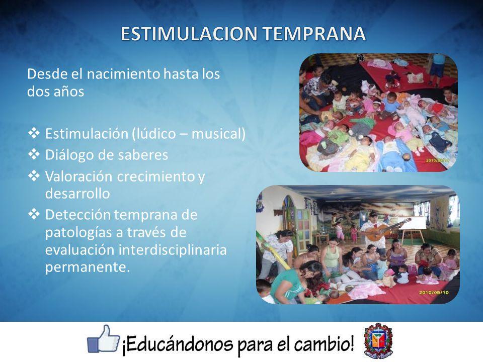 Desde el nacimiento hasta los dos años Estimulación (lúdico – musical) Diálogo de saberes Valoración crecimiento y desarrollo Detección temprana de patologías a través de evaluación interdisciplinaria permanente.