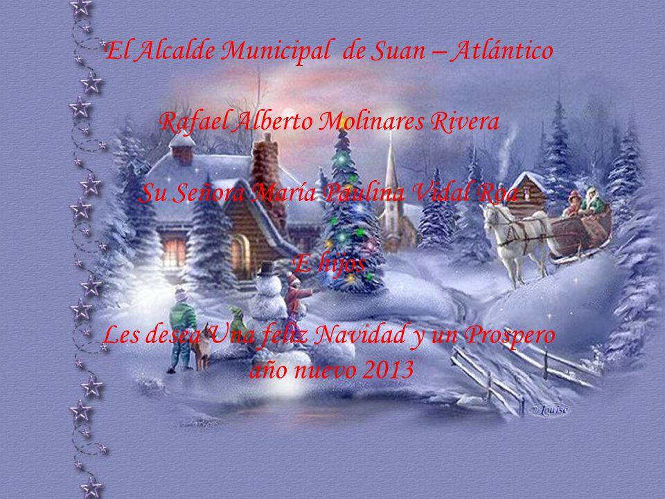 El Alcalde Municipal de Suan – Atlántico Rafael Alberto Molinares Rivera Su Señora María Paulina Vidal Roa E hijos Les desea Una feliz Navidad y un Pr
