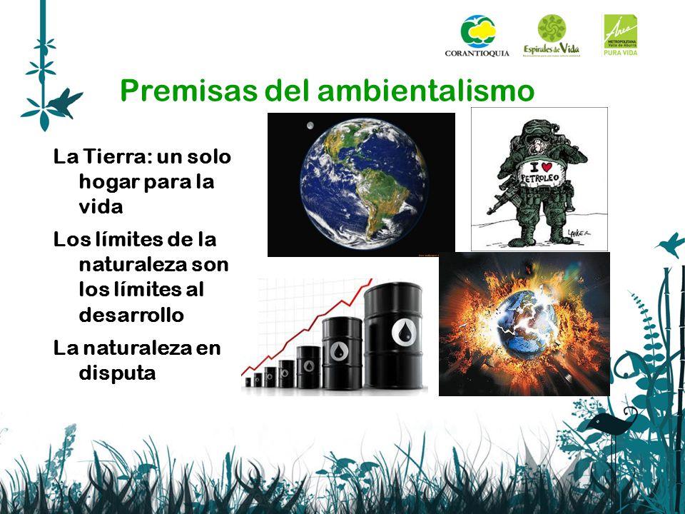 Premisas del ambientalismo La Tierra: un solo hogar para la vida Los límites de la naturaleza son los límites al desarrollo La naturaleza en disputa