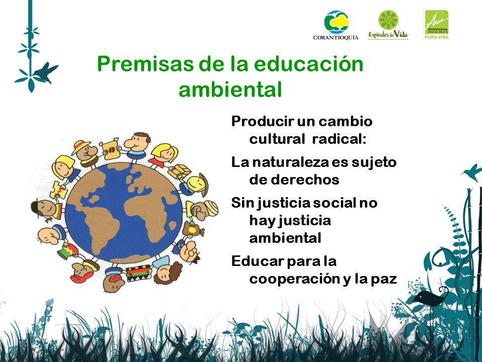 Premisas de la educación ambiental Producir un cambio cultural radical: La naturaleza es sujeto de derechos Sin justicia social no hay justicia ambien