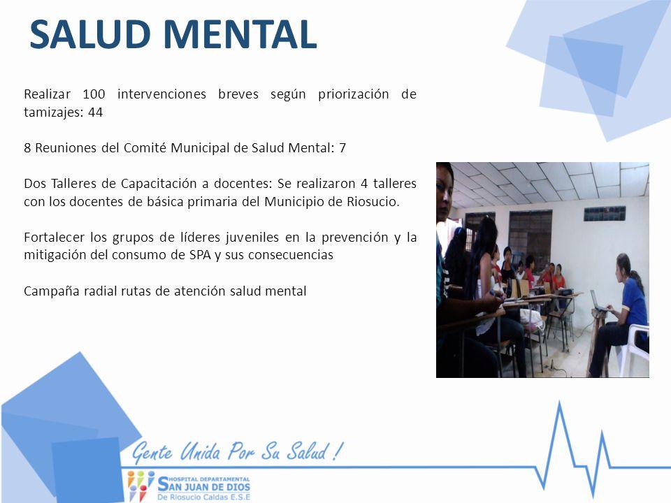 SALUD MENTAL Realizar 100 intervenciones breves según priorización de tamizajes: 44 8 Reuniones del Comité Municipal de Salud Mental: 7 Dos Talleres d
