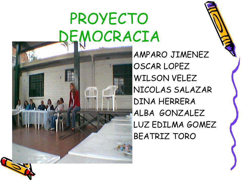 PROYECTO DEMOCRACIA AMPARO JIMENEZ OSCAR LOPEZ WILSON VELEZ NICOLAS SALAZAR DINA HERRERA ALBA GONZALEZ LUZ EDILMA GOMEZ BEATRIZ TORO