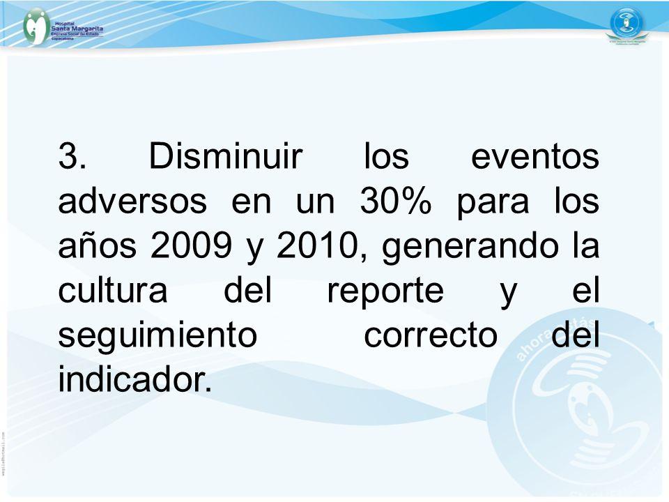 3. Disminuir los eventos adversos en un 30% para los años 2009 y 2010, generando la cultura del reporte y el seguimiento correcto del indicador.