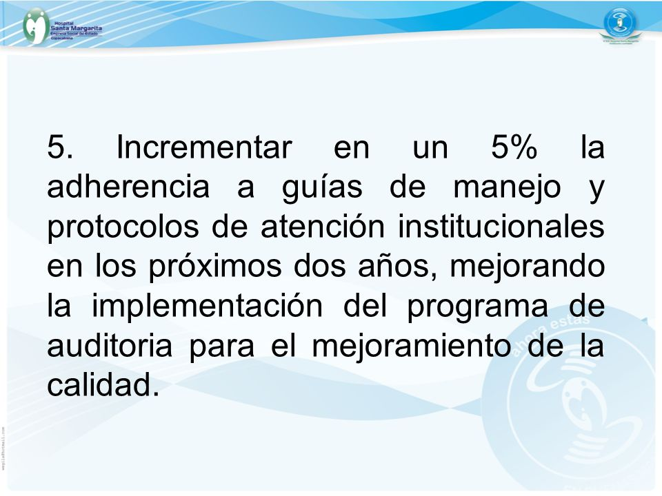 5. Incrementar en un 5% la adherencia a guías de manejo y protocolos de atención institucionales en los próximos dos años, mejorando la implementación