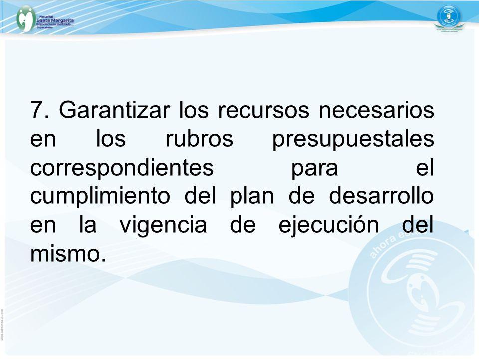 7. Garantizar los recursos necesarios en los rubros presupuestales correspondientes para el cumplimiento del plan de desarrollo en la vigencia de ejec