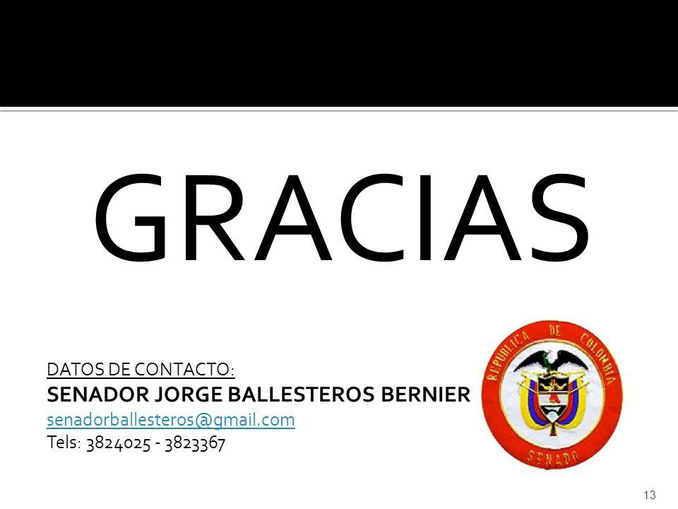 GRACIAS DATOS DE CONTACTO: SENADOR JORGE BALLESTEROS BERNIER senadorballesteros@gmail.com Tels: 3824025 - 3823367 13