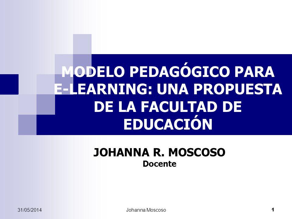 31/05/2014Johanna Moscoso 1 MODELO PEDAGÓGICO PARA E-LEARNING: UNA PROPUESTA DE LA FACULTAD DE EDUCACIÓN JOHANNA R. MOSCOSO Docente