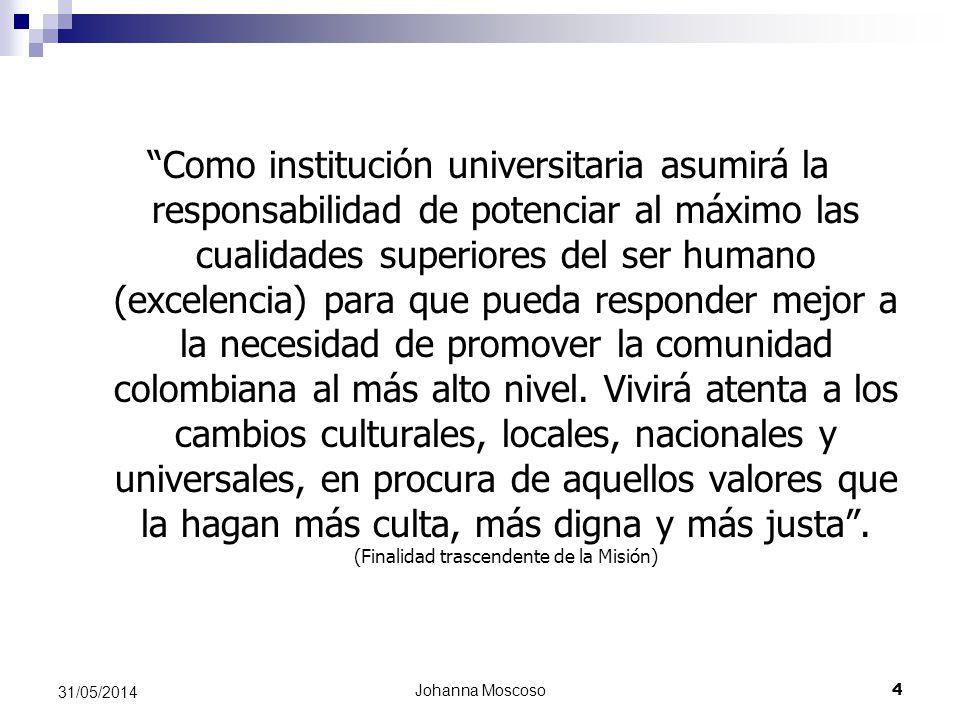Johanna Moscoso 4 31/05/2014 Como institución universitaria asumirá la responsabilidad de potenciar al máximo las cualidades superiores del ser humano