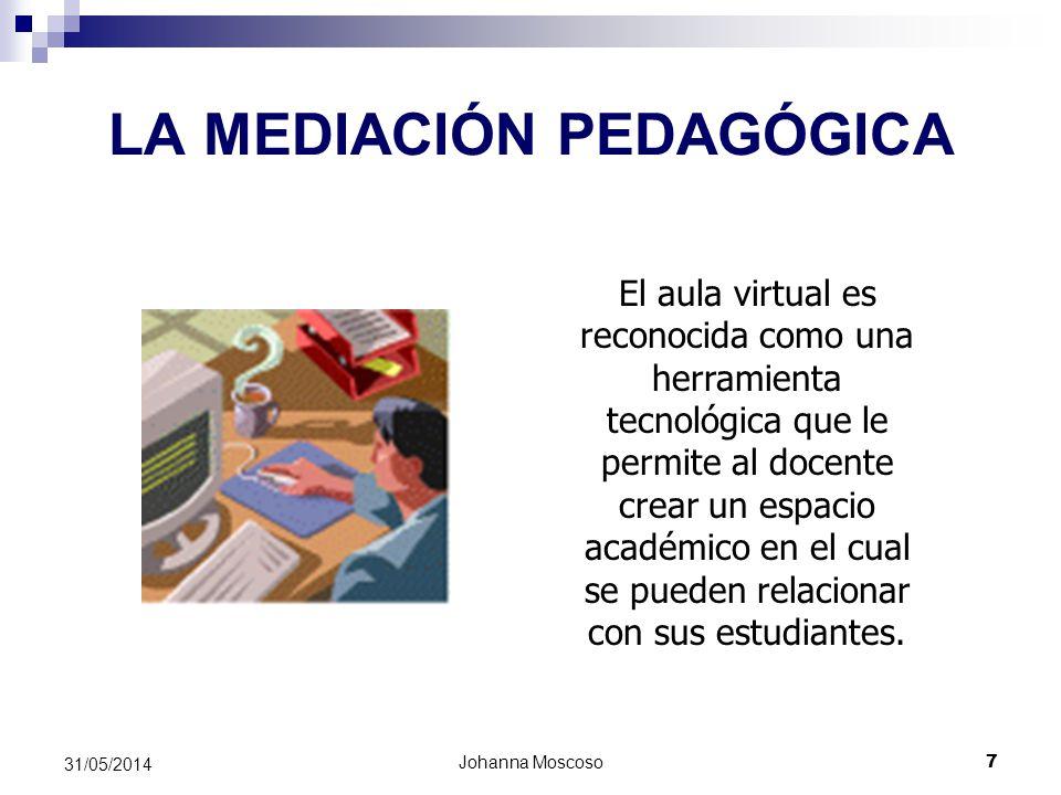 Johanna Moscoso 7 31/05/2014 LA MEDIACIÓN PEDAGÓGICA El aula virtual es reconocida como una herramienta tecnológica que le permite al docente crear un