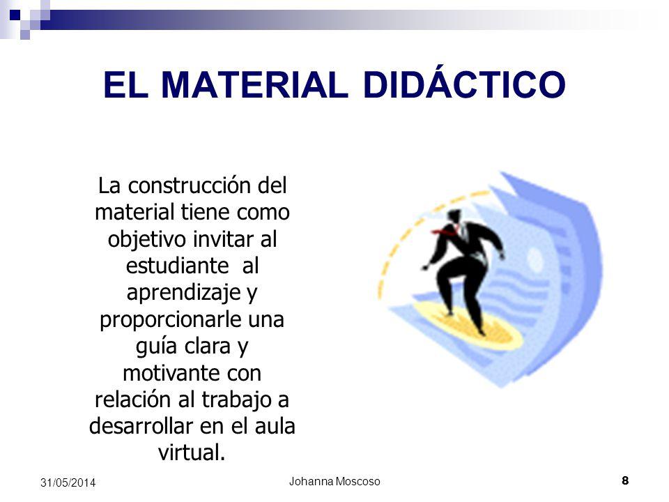 Johanna Moscoso 8 31/05/2014 EL MATERIAL DIDÁCTICO La construcción del material tiene como objetivo invitar al estudiante al aprendizaje y proporciona