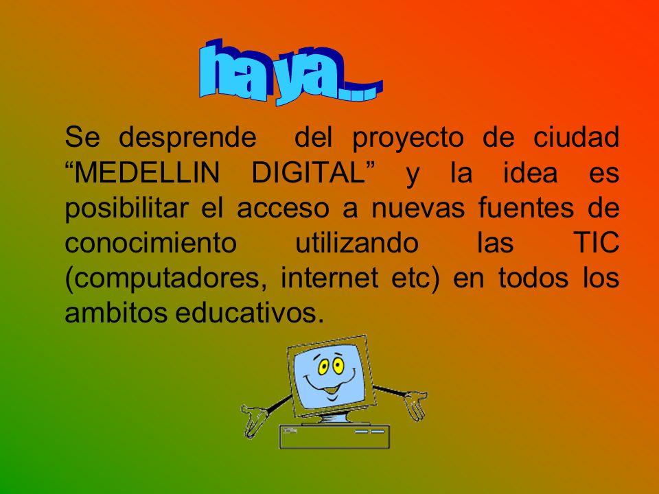Se desprende del proyecto de ciudad MEDELLIN DIGITAL y la idea es posibilitar el acceso a nuevas fuentes de conocimiento utilizando las TIC (computadores, internet etc) en todos los ambitos educativos.