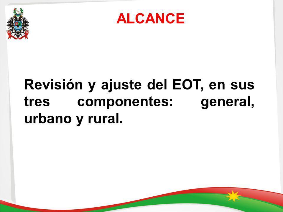 ALCANCE Revisión y ajuste del EOT, en sus tres componentes: general, urbano y rural.