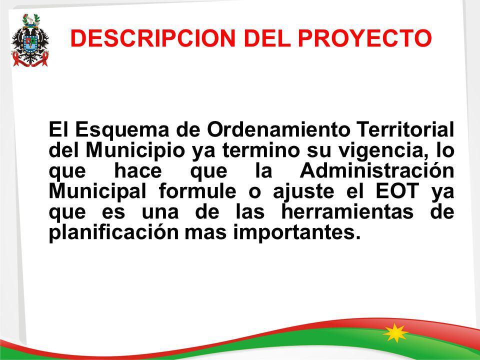 DESCRIPCION DEL PROYECTO El Esquema de Ordenamiento Territorial del Municipio ya termino su vigencia, lo que hace que la Administración Municipal form