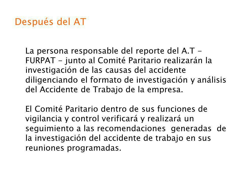 Después del AT La persona responsable del reporte del A.T - FURPAT - junto al Comité Paritario realizarán la investigación de las causas del accidente