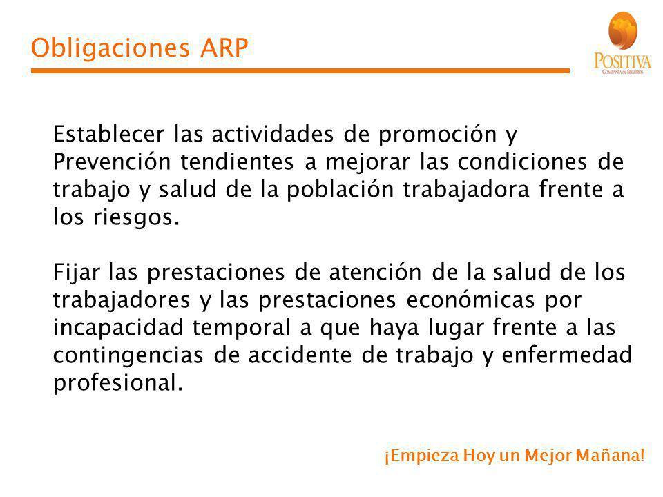 ¡Empieza Hoy un Mejor Mañana! Obligaciones ARP Establecer las actividades de promoción y Prevención tendientes a mejorar las condiciones de trabajo y