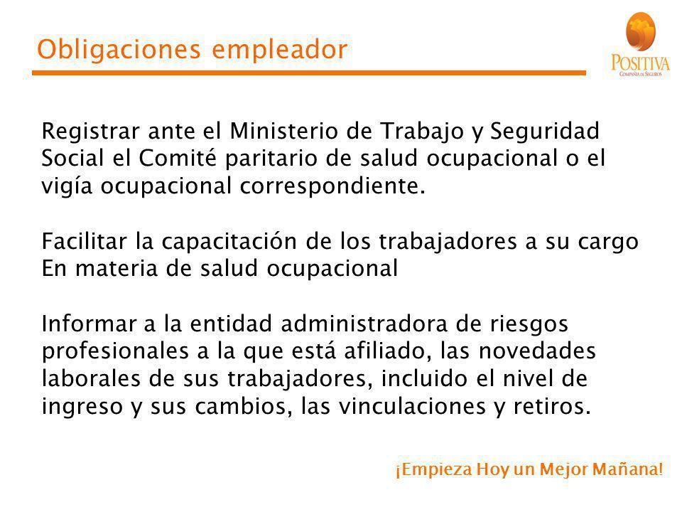 ¡Empieza Hoy un Mejor Mañana! Obligaciones empleador Registrar ante el Ministerio de Trabajo y Seguridad Social el Comité paritario de salud ocupacion