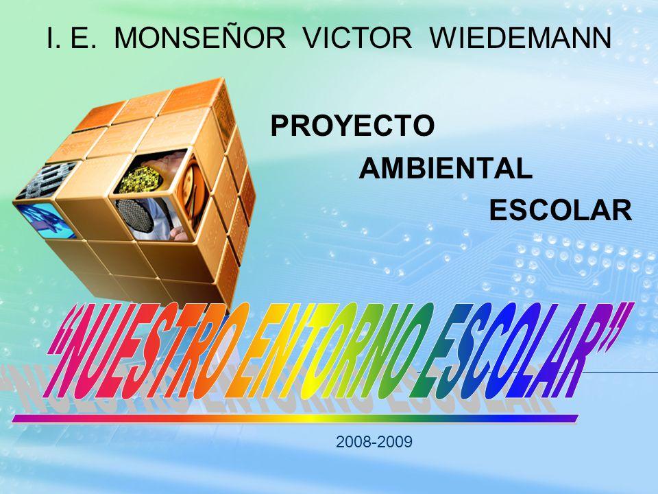 PROYECTO AMBIENTAL ESCOLAR 2008-2009 I. E. MONSEÑOR VICTOR WIEDEMANN