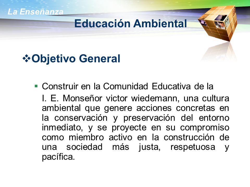 La Enseñanza Educación Ambiental Objetivo General Construir en la Comunidad Educativa de la I. E. Monseñor victor wiedemann, una cultura ambiental que