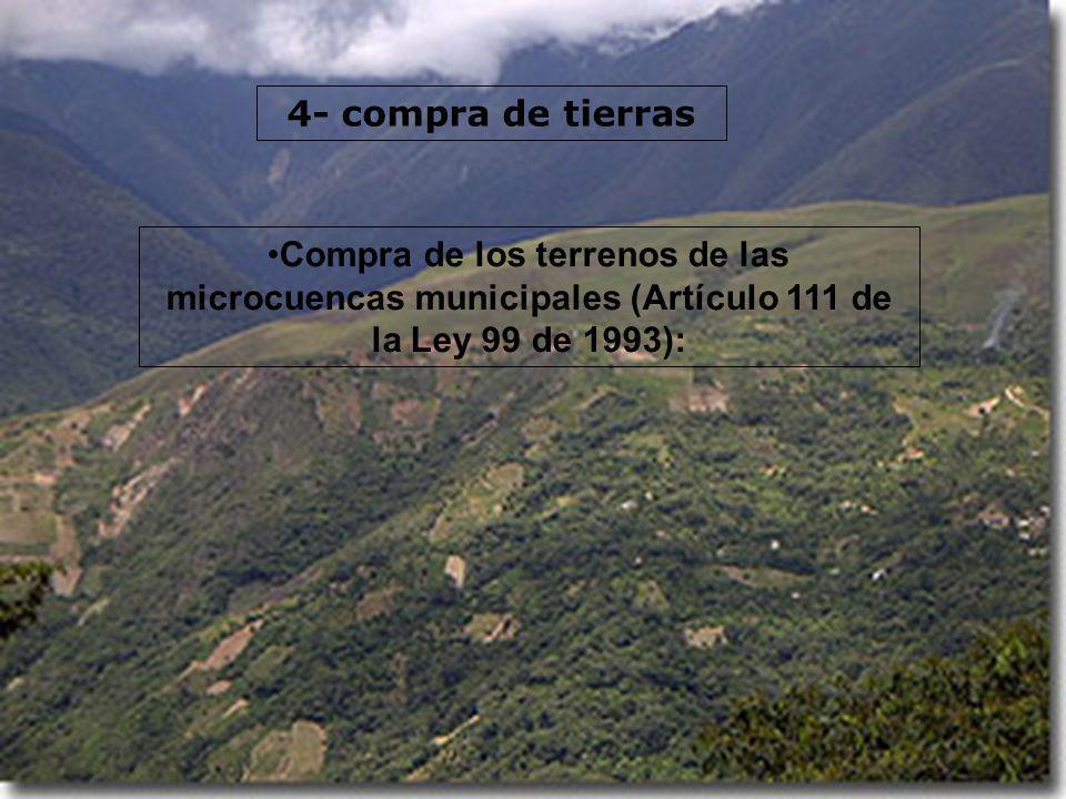 4- compra de tierras Compra de los terrenos de las microcuencas municipales (Artículo 111 de la Ley 99 de 1993):