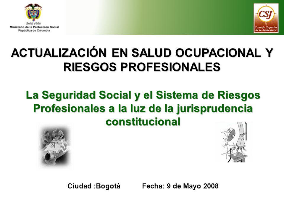 ACTUALIZACIÓN EN SALUD OCUPACIONAL Y RIESGOS PROFESIONALES La Seguridad Social y el Sistema de Riesgos Profesionales a la luz de la jurisprudencia constitucional Ciudad :Bogotá Fecha: 9 de Mayo 2008
