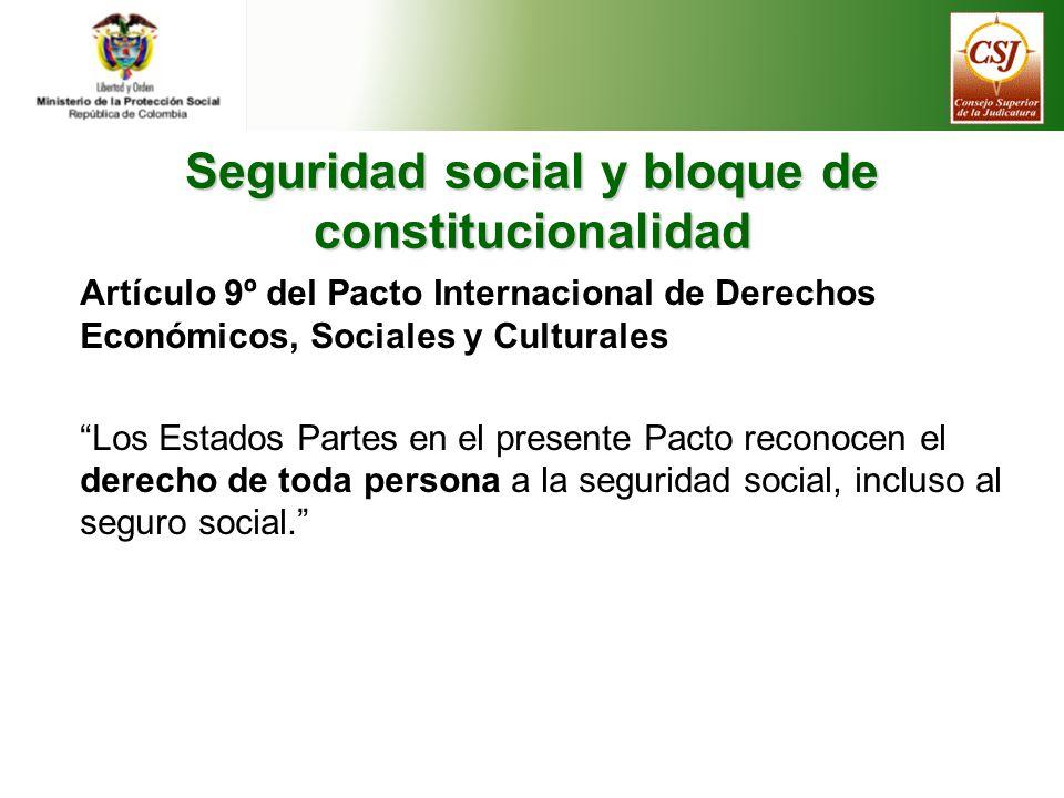Seguridad social y bloque de constitucionalidad Artículo 9º del Pacto Internacional de Derechos Económicos, Sociales y Culturales Los Estados Partes en el presente Pacto reconocen el derecho de toda persona a la seguridad social, incluso al seguro social.
