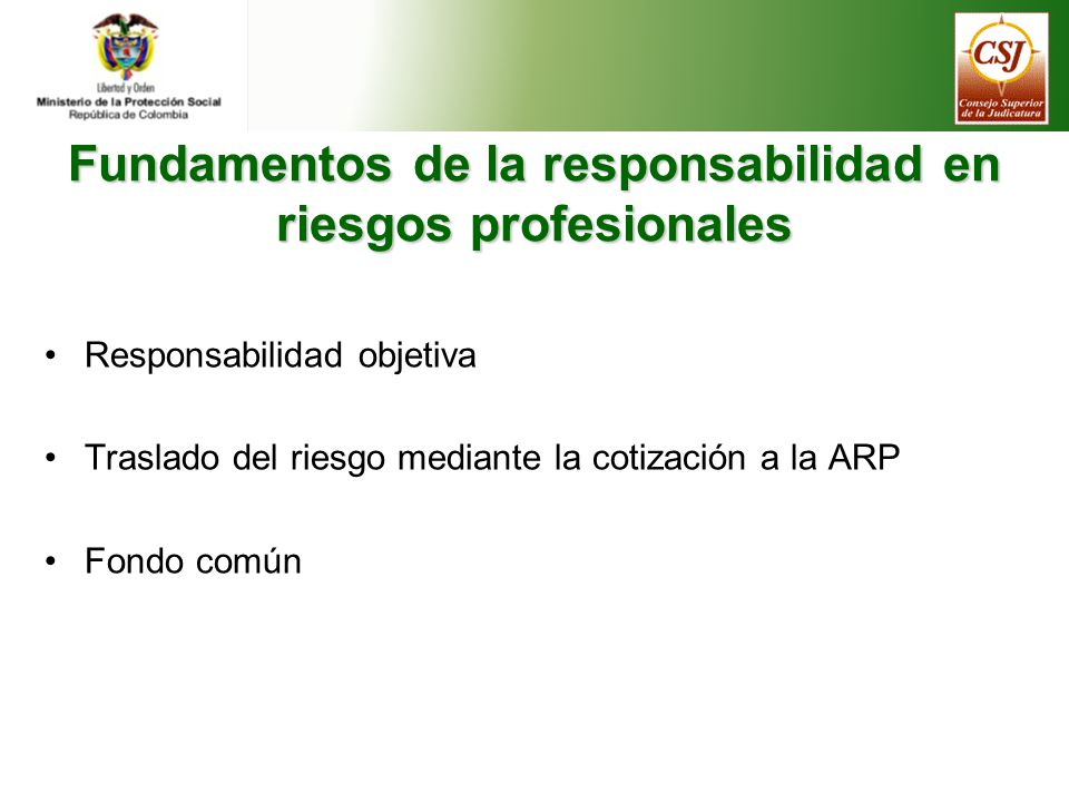 Fundamentos de la responsabilidad en riesgos profesionales Responsabilidad objetiva Traslado del riesgo mediante la cotización a la ARP Fondo común