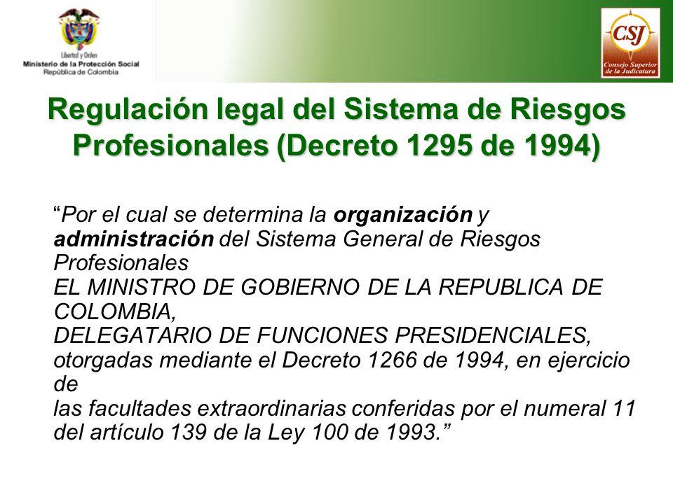 Regulación legal del Sistema de Riesgos Profesionales (Decreto 1295 de 1994) Por el cual se determina la organización y administración del Sistema General de Riesgos Profesionales EL MINISTRO DE GOBIERNO DE LA REPUBLICA DE COLOMBIA, DELEGATARIO DE FUNCIONES PRESIDENCIALES, otorgadas mediante el Decreto 1266 de 1994, en ejercicio de las facultades extraordinarias conferidas por el numeral 11 del artículo 139 de la Ley 100 de 1993.