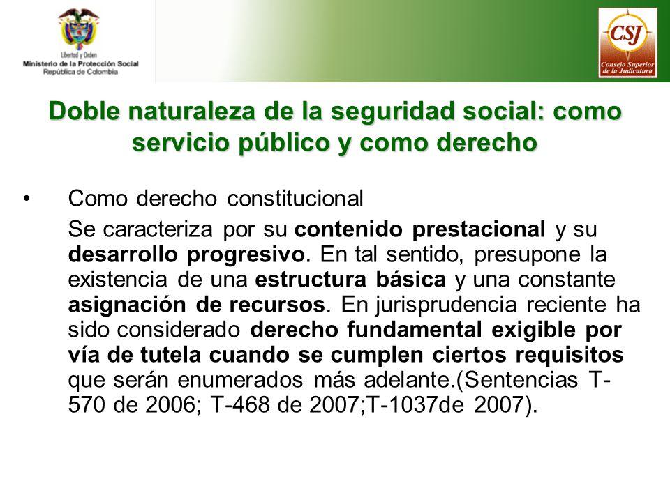 Doble naturaleza de la seguridad social: como servicio público y como derecho Como derecho constitucional Se caracteriza por su contenido prestacional y su desarrollo progresivo.