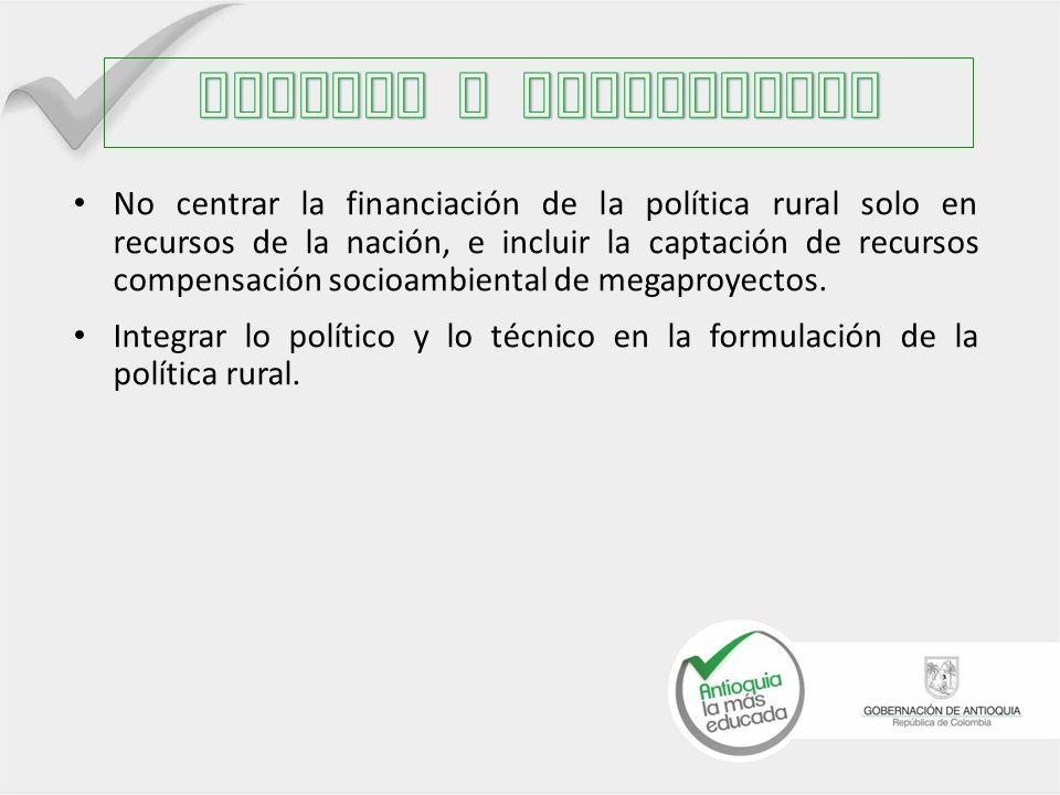 No centrar la financiación de la política rural solo en recursos de la nación, e incluir la captación de recursos compensación socioambiental de megaproyectos.
