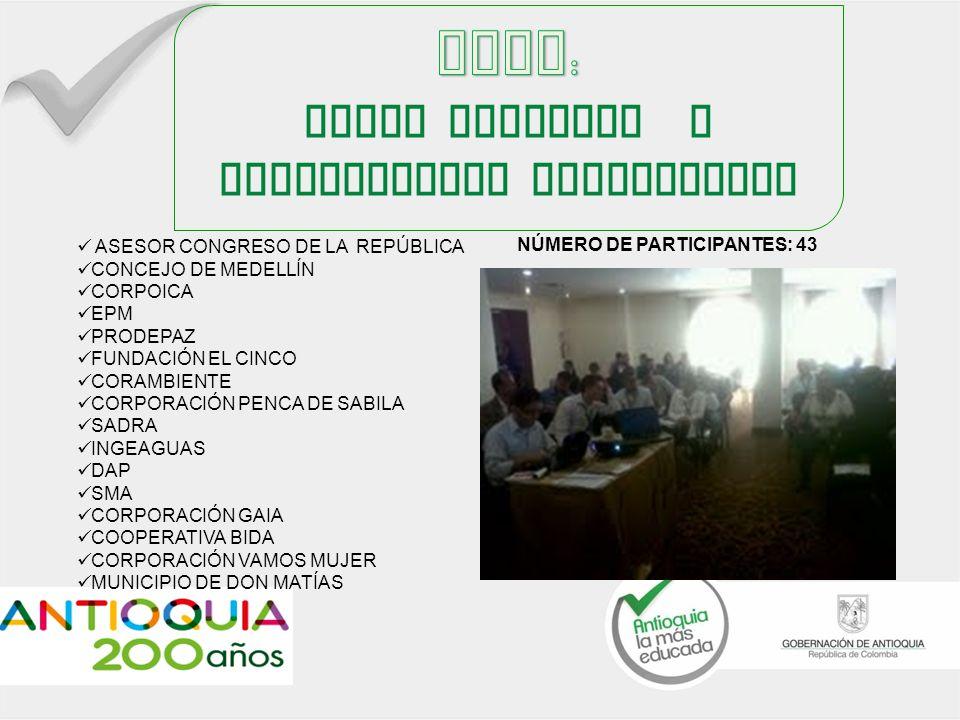 ASESOR CONGRESO DE LA REPÚBLICA CONCEJO DE MEDELLÍN CORPOICA EPM PRODEPAZ FUNDACIÓN EL CINCO CORAMBIENTE CORPORACIÓN PENCA DE SABILA SADRA INGEAGUAS DAP SMA CORPORACIÓN GAIA COOPERATIVA BIDA CORPORACIÓN VAMOS MUJER MUNICIPIO DE DON MATÍAS NÚMERO DE PARTICIPANTES: 43