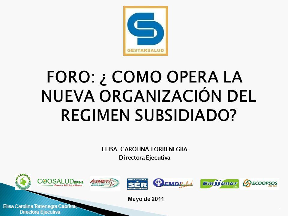1 Mayo de 2011 FORO: ¿ COMO OPERA LA NUEVA ORGANIZACIÓN DEL REGIMEN SUBSIDIADO? ELISA CAROLINA TORRENEGRA Directora Ejecutiva Elisa Carolina Torrenegr