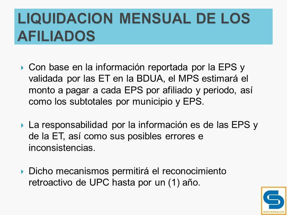 Con base en la información reportada por la EPS y validada por las ET en la BDUA, el MPS estimará el monto a pagar a cada EPS por afiliado y periodo,