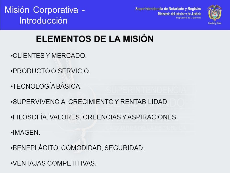 Misión Corporativa - Introducción ELEMENTOS DE LA MISIÓN CLIENTES Y MERCADO. PRODUCTO O SERVICIO. TECNOLOGÍA BÁSICA. SUPERVIVENCIA, CRECIMIENTO Y RENT
