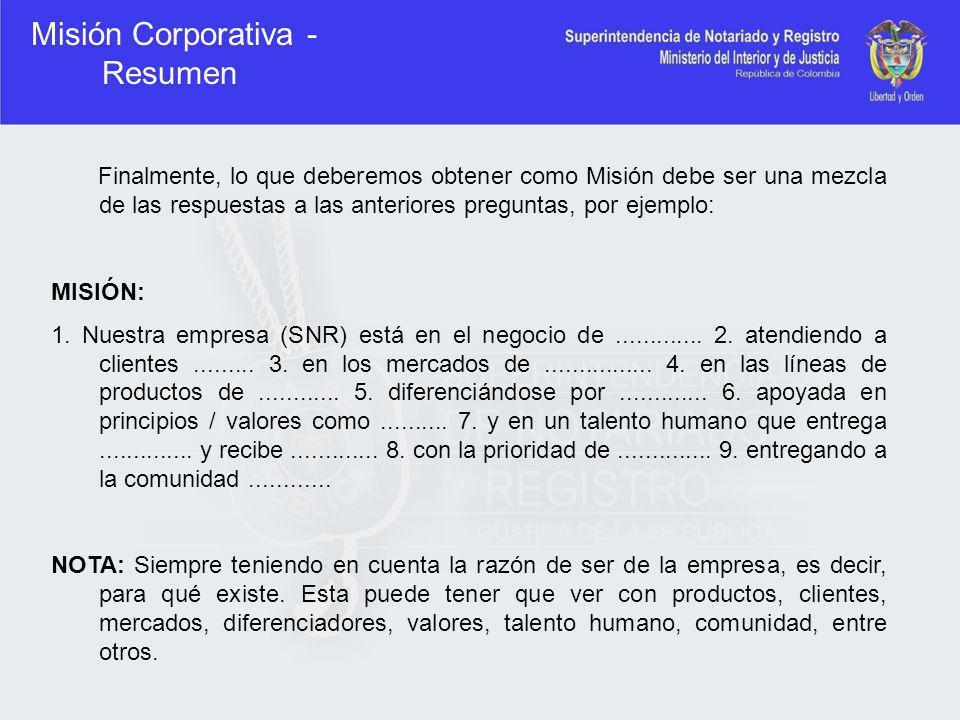 Misión Corporativa - Resumen Finalmente, lo que deberemos obtener como Misión debe ser una mezcla de las respuestas a las anteriores preguntas, por ej