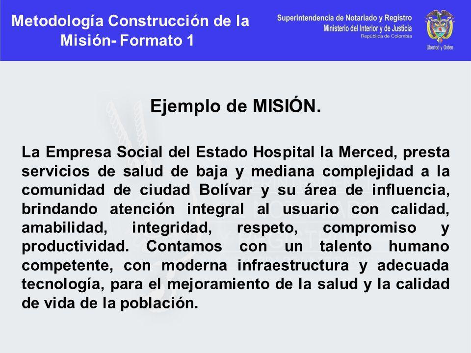 Metodología Construcción de la Misión- Formato 1 Ejemplo de MISIÓN. La Empresa Social del Estado Hospital la Merced, presta servicios de salud de baja
